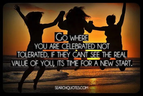 Image result for Go where you are celebrated, not tolerated. If they can't see the real value of you