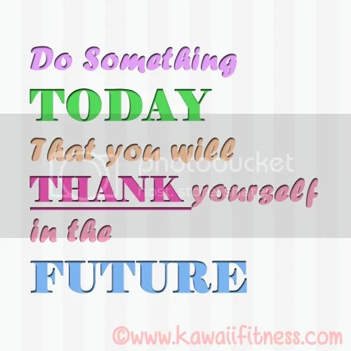Do something today that you will thank yourself in the future