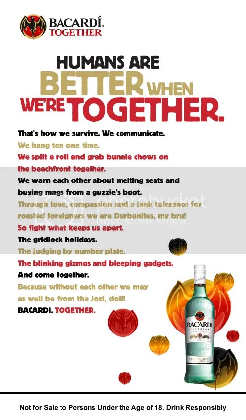 "Bacardi Together Manifesto - Durban, Presenting the Bacardi Together Campaign for South Africa, produced by Cow Africa and written by DFBothma. To get a feel for the global flavour scroll down to the American launch video. Help yourself to some of my freshly ""windgat"" South African-isms! PLEASE NOTE: This Bacardi Campaign is also available in Shweet Camptonian, Spicy Durb'anana, Rich Jo'bourgeois, or Sizzling South Africanese flavours. Salud!"