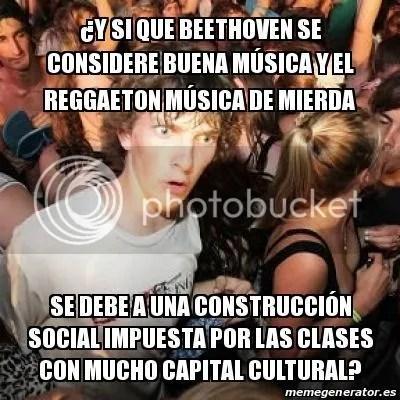 ¿Y si que Beethoven se considere buena música y el reggaeton música de mierda se debe a una construcción social impuesta por las clases con mucho capital cultural?