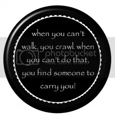 When you can't walk, you crawl.  When you can't do that, you find someone to carry you. - Firefly