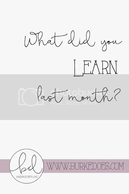 What did you learn last month? I try to learn something new every day! Learning is so important to one's individual growth!