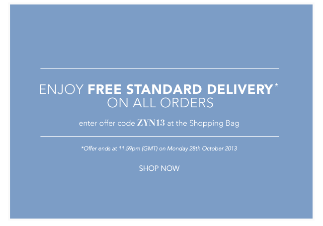 Enjoy FREE STANDARD DELIVERY on all orders. Enter offer code ZYN13 at the Shopping Bag. Offer ends 11:59pm (GMT) on Monday 28th October 2013