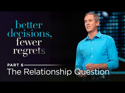 Better Decisions, Fewer Regrets, Part 6: The Relationship Question // Andy Stanley