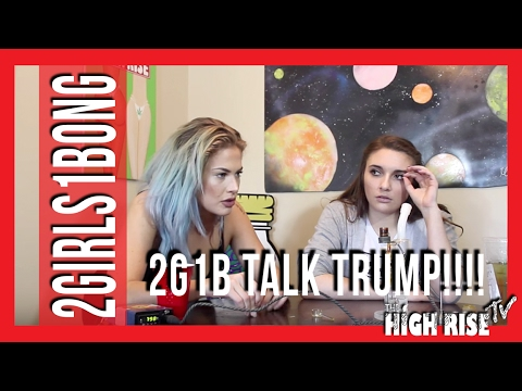 2 girls 1 bong and Donald Trump