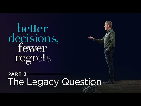 Better Decisions, Fewer Regrets, Part 3: The Legacy Question // Andy Stanley