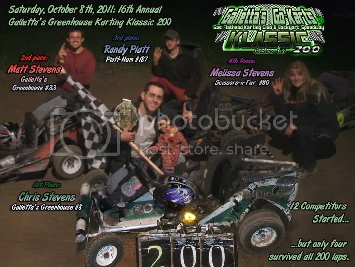 SATURDAY,OCTOBER 8th, 2011: A grueling 200 laps. But yours truly - webmaster Chris Stevens - broke a 10-year dry-spell and won his first Galletta's Greenhouse Karting Klassic since 2001! It was not easy, as he time trialed 5th, and had to come from the back of the field twice when he blew a tire in 2nd early, then clobbered a tree in 2nd late. But everything fell his way when the leader of almost the entire race, Matt Stevens, decided to refuel, putting Chris in the lead with barely enough fumes to get him the win. Several competitors didn't finish the marathon event, and the closeness of competition made this the HARDEST Klassic to date, with tough competition form first to last, including 2010 defending Klassic Champ Kyle Reuter (who lost a tire in 2nd himself). Now I need some sleep, son, so be back LATAH'! Complete race videos on DVD only $5 each disc and will be ready shortly.