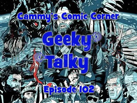Cammy's Comic Corner – Geeky Talky – Episode 102