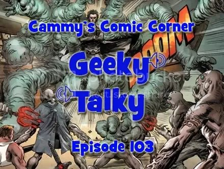 Cammy's Comic Corner – Geeky Talky – Episode 103