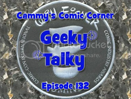 Cammy's Comic Corner – Geeky Talky – Episode 132