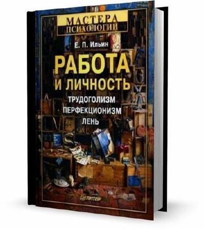 Работа и личность Трудоголизм, перфекционизм, лень / Ильин Евгений Павлович / 2011