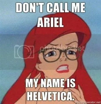 Hipster Arielle. Don't call me Ariel. My name is Helvetica