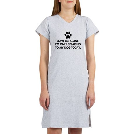 Leave me alone today dog Women's Nightshirt. Leave me alone. I'm only speaking to my dog today. Not feeling social and only wanting to speak to your dog. Funny dog saying / quote.