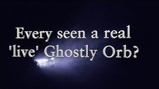 Ever seen Ghostly Orbs?