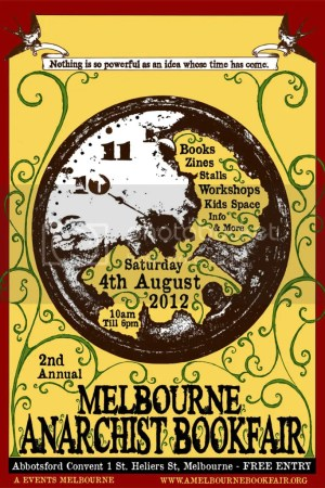 """Melbourne Anarchist Bookfair poster, reads """"Second Annual Melbourne Anarchist Bookfair, Nothing is so powerful as an idea whose time has come. Zines stalls info. Workshops kidspace and more. Free entry. 10am to 6pm Abbottsford Convent, 1 St Heliers St, Melbourne. Saturday 4th of August 2012. A Events Melbourne. www.amelbournebookfair.org"""
