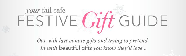 Your fail-safe festive gift guide. Out with last minute gifts and trying to pretend. In with beautiful gifts you know they'll love.