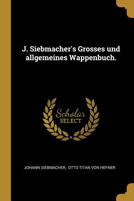 J. Siebmacher's Grosses Und Allgemeines Wappenbuch. Paperback