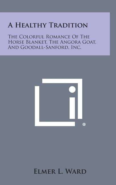 A Healthy Tradition : The Colorful Romance of the Horse Blanket, the Angora Goat, and Goodall-Sanford, Inc.