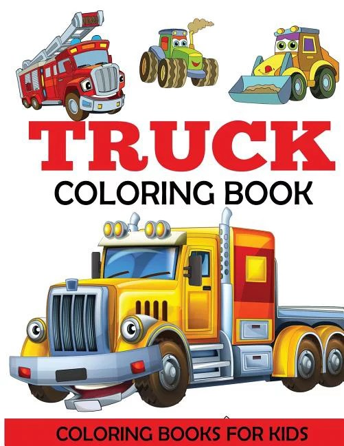 Truck Coloring Book Kids Coloring Book With Monster Trucks Fire Trucks Dump Trucks Garbage Trucks And More For Toddlers Preschoolers Ages 2 4 Ages 4 8 Paperback Walmart Com Walmart Com