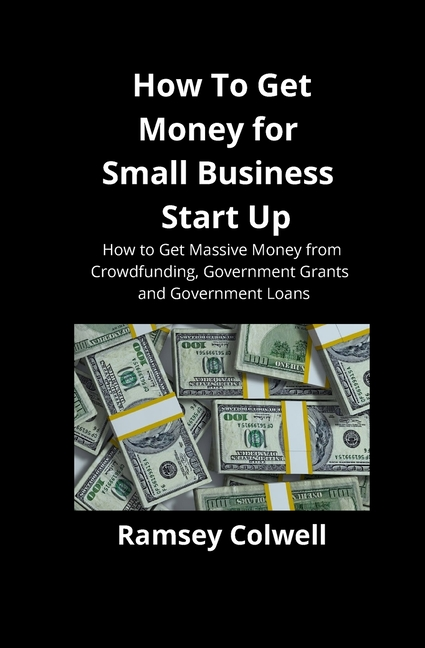 How To Get Money for Small Business Start Up: How to Get ...