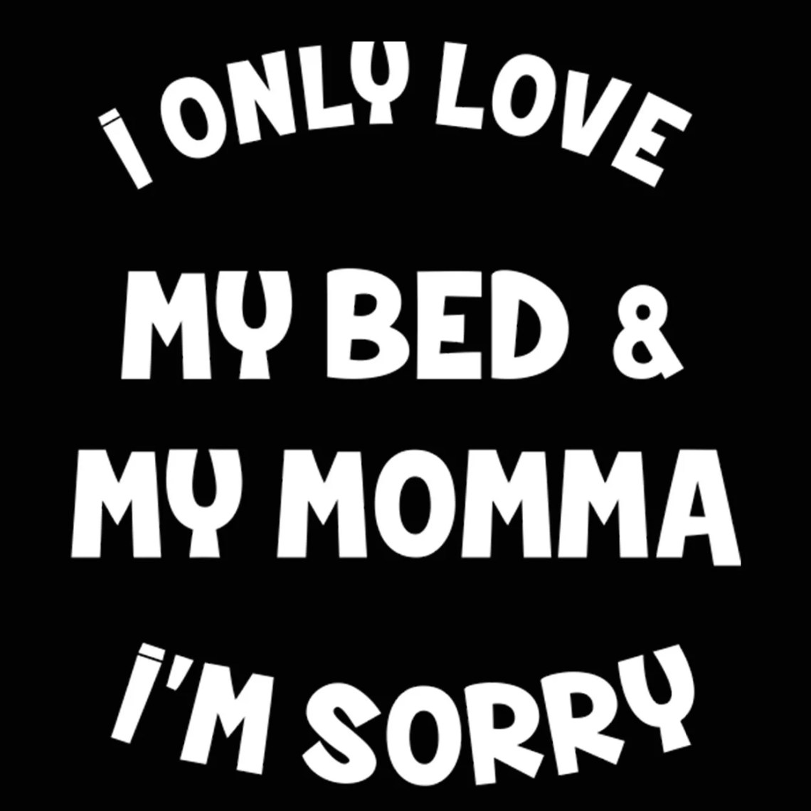 Download Donkeytees - I ONLY LOVE MY BED AND MY MOMMA IM SORRY ...