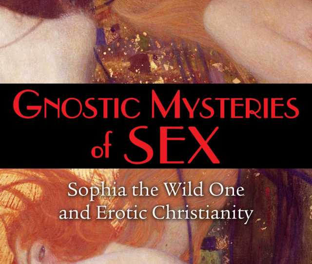 Gnostic Mysteries Of Sex Sophia The Wild One And Erotic Christianity