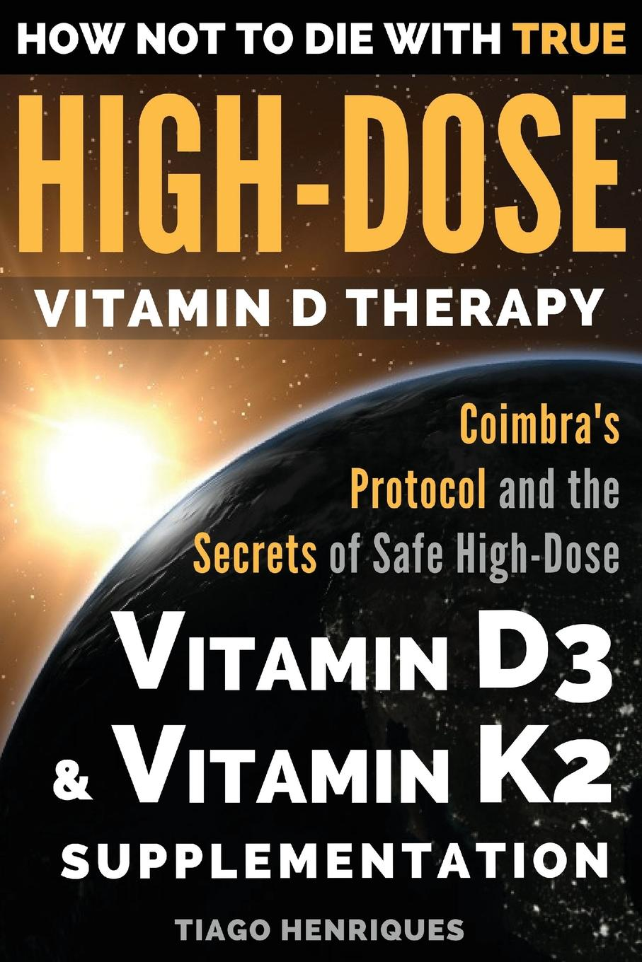 How Not to Die with True High-Dose Vitamin D Therapy: Coimbra's Protocol and the Secrets of Safe High-Dose Vitamin D3 and Vitamin K2 Supplementation (Paperback)