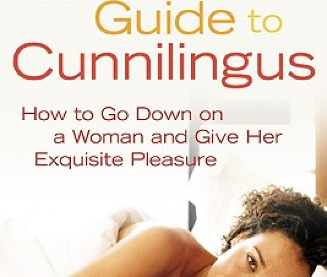 Ultimate Guide To Cunnilingus How To Go Down On A Women And Give Her Exquisite