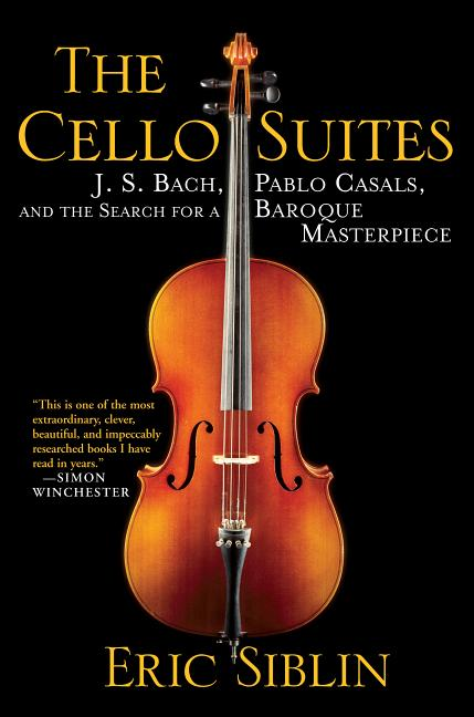 The Cello Suites : J. S. Bach, Pablo Casals, and the Search for a Baroque Masterpiece