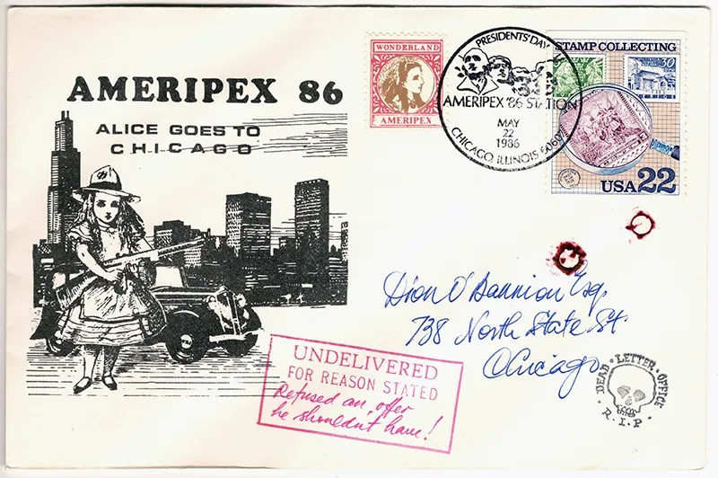 Gerald King - Ameripex 86 (Alice Goes To Chicago) - Addressed to Dion O´Bannion - Cover (2 of 2). From May 22, 1986. Charles Dean O'Banion (July 8, 1892 – November 10, 1924) was an Irish-American mobster who was the main rival of Johnny Torrio and Al Capone during the brutal Chicago bootlegging wars of the 1920s. The newspapers of his day made him better known as Dion O'Bannion, although he never went by that first name. He led the North Side Gang until he was murdered by agents of Al Capone (Frankie Yale, John Scalise and Albert Anselmi in 1924).