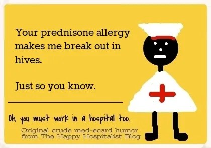 Your prednisone allergy makes me break out in hives. Just so you know ...
