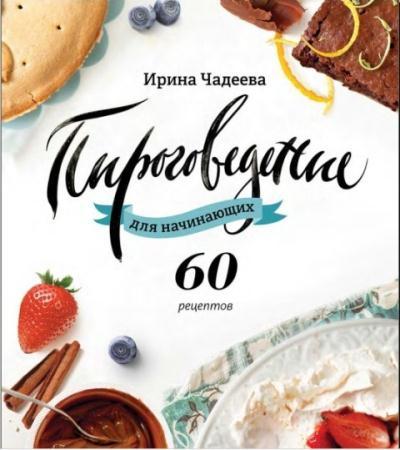 Ирина Чадеева - Пироговедение для начинающих. 60 рецептов (2015)