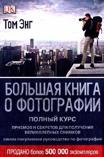 Том Энг - Большая книга о фотографии. Полный курс приемов и секретов для получения великолепных снимков (2013 ) PDF
