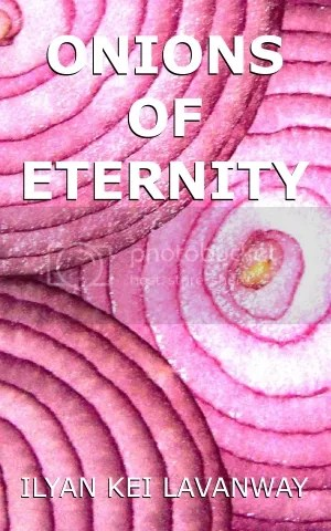 Onions of Eternity by Ilyan Kei Lavanway book cover 72dpi 300x480 photo Onions of Eternity Ilyan Kei Lavanway Kindle Book Cover 72dpi 300x480_zpsgc3u2zpr.jpg