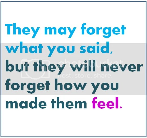 they may forget what you said but they will never forget how you made them feel