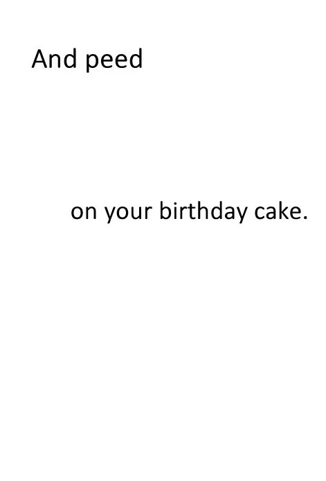 And peed on your birthday cake.