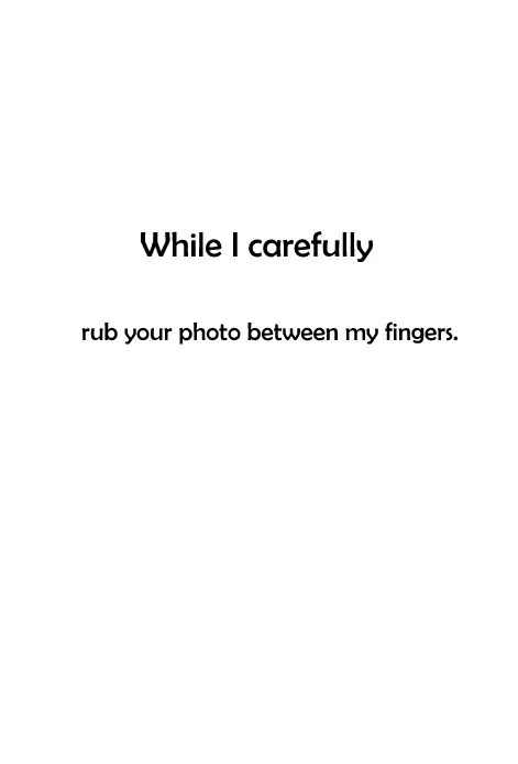While I carefully rub your photo between my fingers.