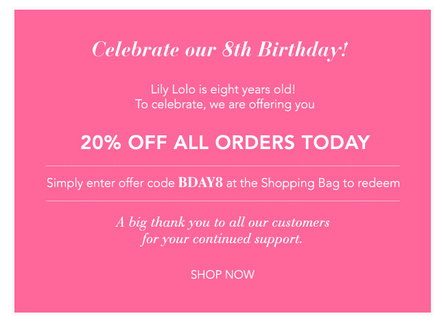 CELEBRATE OUR 8TH BIRTHDAY! Lily Lolo is eight years old! To celebrate, we are offering you 20% OFF all orders today. Simply enter offer code BDAY8 at the shopping bag to redeem. A big thank you to all our customers for your continued support. The Lily Lolo Team