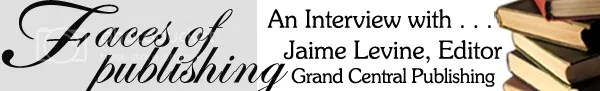 Faces of Publishing: An Interview with Jaime Levine, Editor for Grand Central Publishing (1/2)