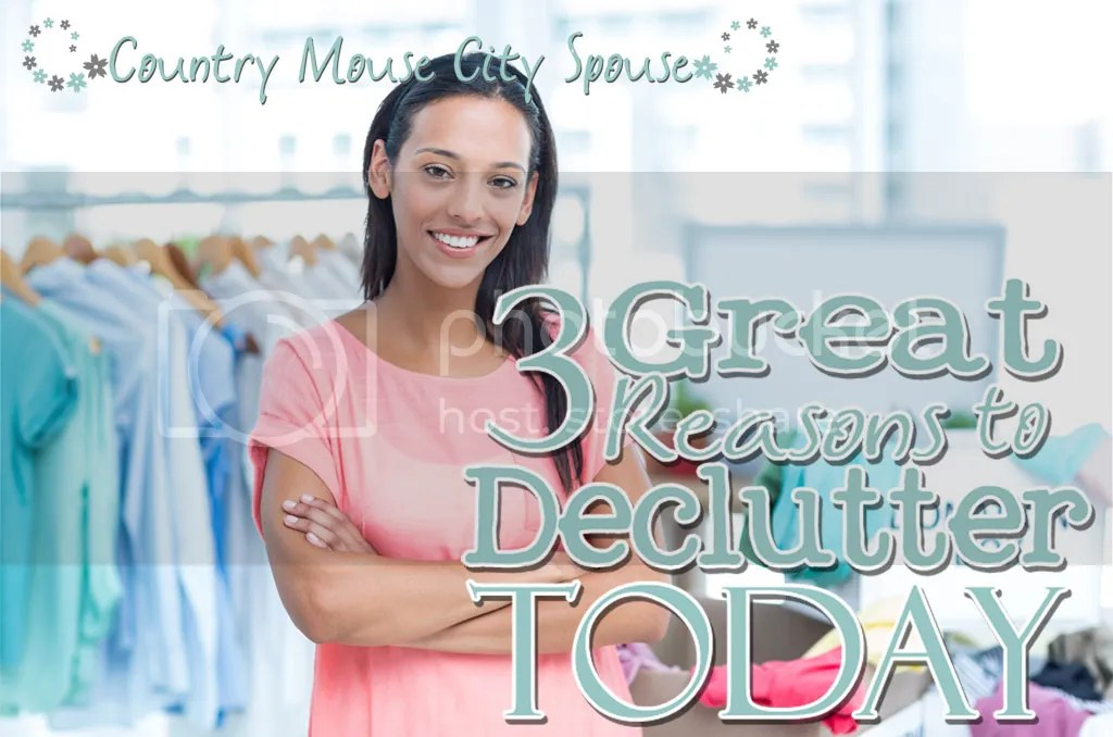 Three Great Reasons To Declutter Today- Country Mouse City Spouse