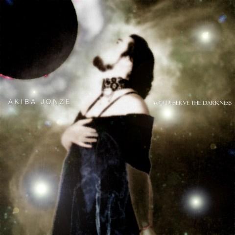 Akiba Jonze – You Deserve the Darkness