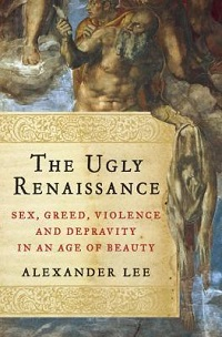 The Ugly Renaissance: Sex, Greed, Violence and Depravity in an Age of Beauty by Alexander Lee