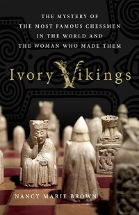 Ivory Vikings: The King, the Walrus, the Artist and the Empire That Created the World's Most Famous Chessmen by Nancy Marie Brown