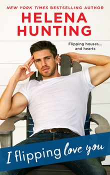 I Flipping Love You: Shacking Up #3 by Helena Hunting