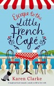 Escape to the Little French Café: The Little French Café #1 by Karen Clarke
