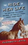 The Ride of Her Life:  The True Story of a Woman, Her Horse, and Their Last-Chance Journey Across America by Elizabeth Letts