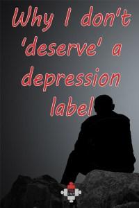 Why I don't 'deserve' a depression label *Trigger Warning*