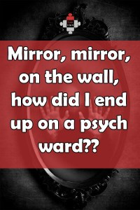 Mirror, mirror, on the wall, how did I end up on a psych ward??