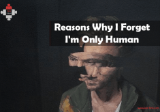 The Reasons Why I Forget I'm Only Human