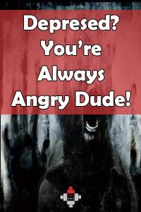 Depressed? You're always angry, dude!